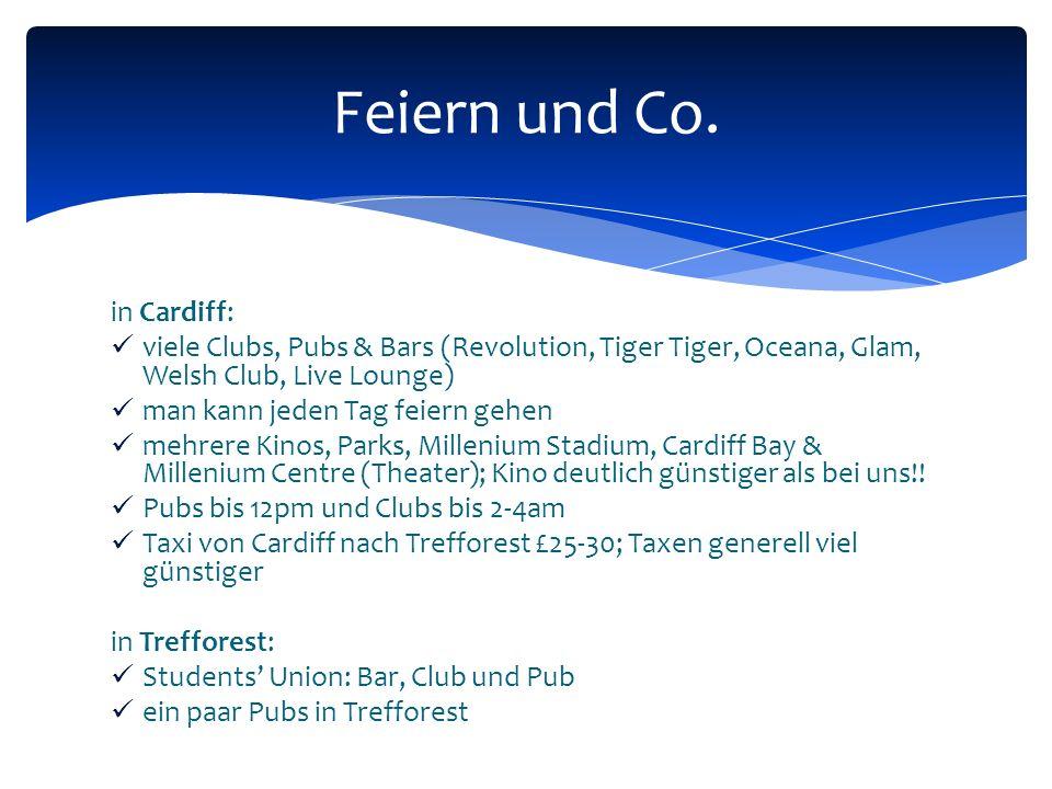 in Cardiff: viele Clubs, Pubs & Bars (Revolution, Tiger Tiger, Oceana, Glam, Welsh Club, Live Lounge) man kann jeden Tag feiern gehen mehrere Kinos, Parks, Millenium Stadium, Cardiff Bay & Millenium Centre (Theater); Kino deutlich günstiger als bei uns!.