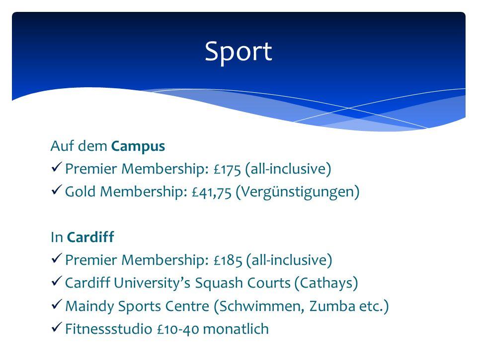 Auf dem Campus Premier Membership: £175 (all-inclusive) Gold Membership: £41,75 (Vergünstigungen) In Cardiff Premier Membership: £185 (all-inclusive) Cardiff Universitys Squash Courts (Cathays) Maindy Sports Centre (Schwimmen, Zumba etc.) Fitnessstudio £10-40 monatlich Sport
