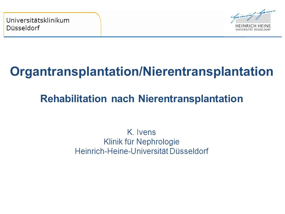 Universitätsklinikum Düsseldorf Organtransplantation/Nierentransplantation Rehabilitation nach Nierentransplantation K. Ivens Klinik für Nephrologie H