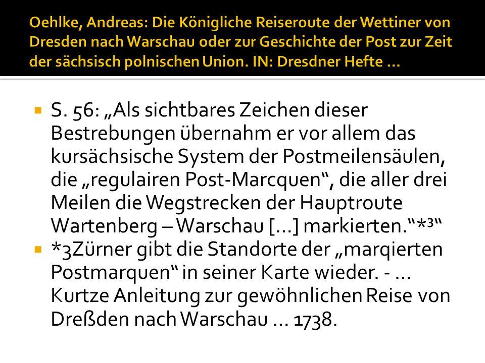 S. 56: Als sichtbares Zeichen dieser Bestrebungen übernahm er vor allem das kursächsische System der Postmeilensäulen, die regulairen Post-Marcquen, d
