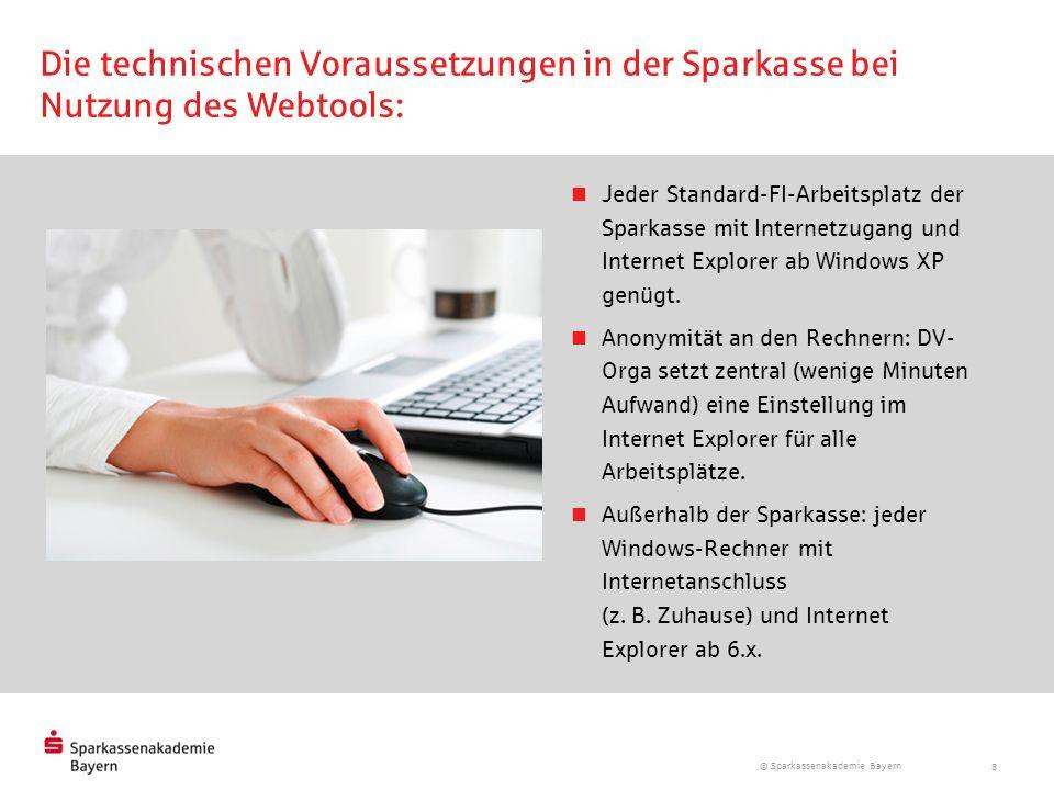 © Sparkassenakademie Bayern 8 Die technischen Voraussetzungen in der Sparkasse bei Nutzung des Webtools: Jeder Standard-FI-Arbeitsplatz der Sparkasse