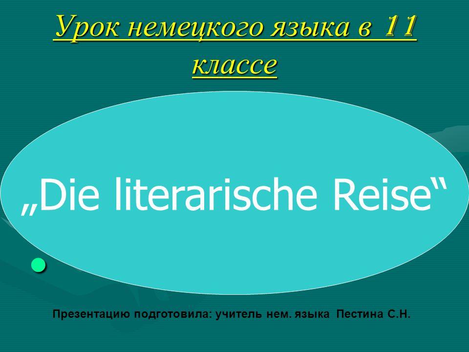 Урок немецкого языка в 11 классе Die literarische Reise Презентацию подготовила: учитель нем.