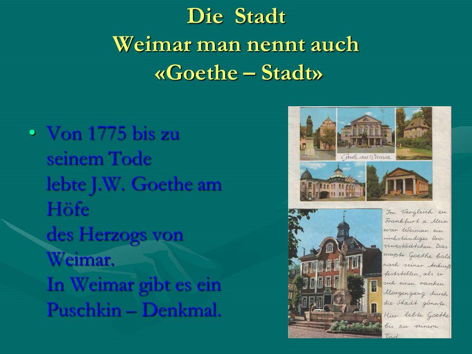 Die Stadt Weimar man nennt auch «Goethe – Stadt» Von 1775 bis zu seinem Tode lebte J.W.
