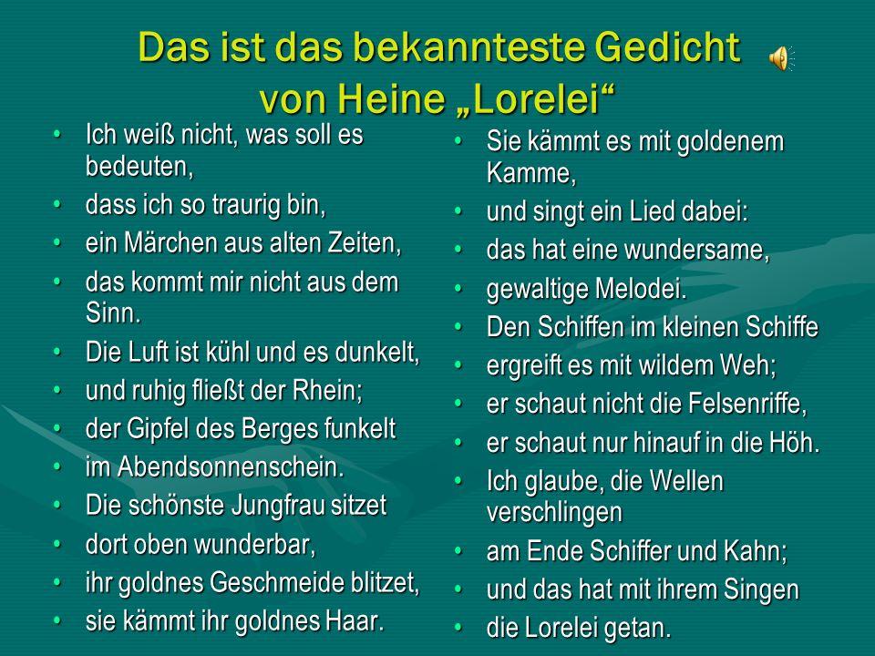 Das ist das bekannteste Gedicht von Heine Lorelei Ich weiß nicht, was soll es bedeuten,Ich weiß nicht, was soll es bedeuten, dass ich so traurig bin,dass ich so traurig bin, ein Märchen aus alten Zeiten,ein Märchen aus alten Zeiten, das kommt mir nicht aus dem Sinn.das kommt mir nicht aus dem Sinn.