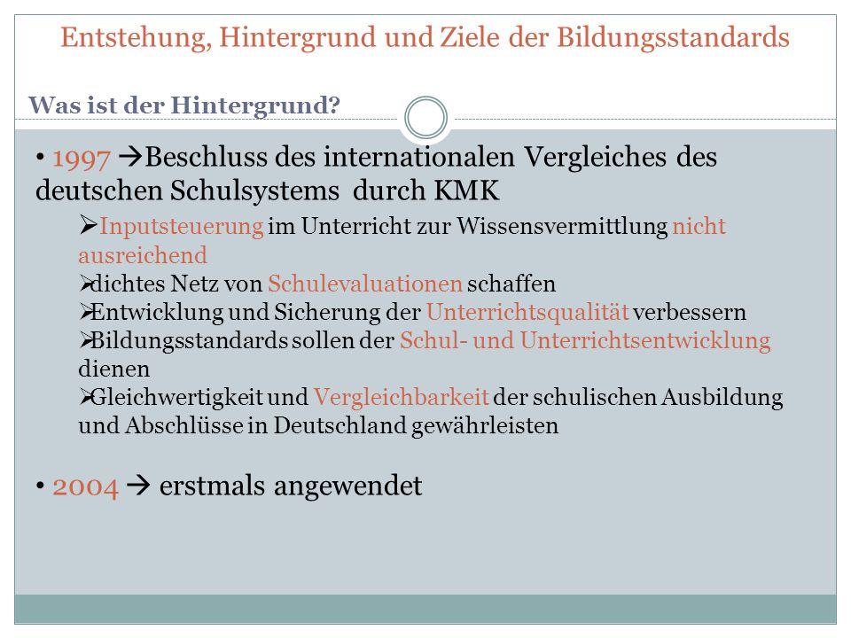 Entstehung, Hintergrund und Ziele der Bildungsstandards Was ist der Hintergrund? 1997 Beschluss des internationalen Vergleiches des deutschen Schulsys