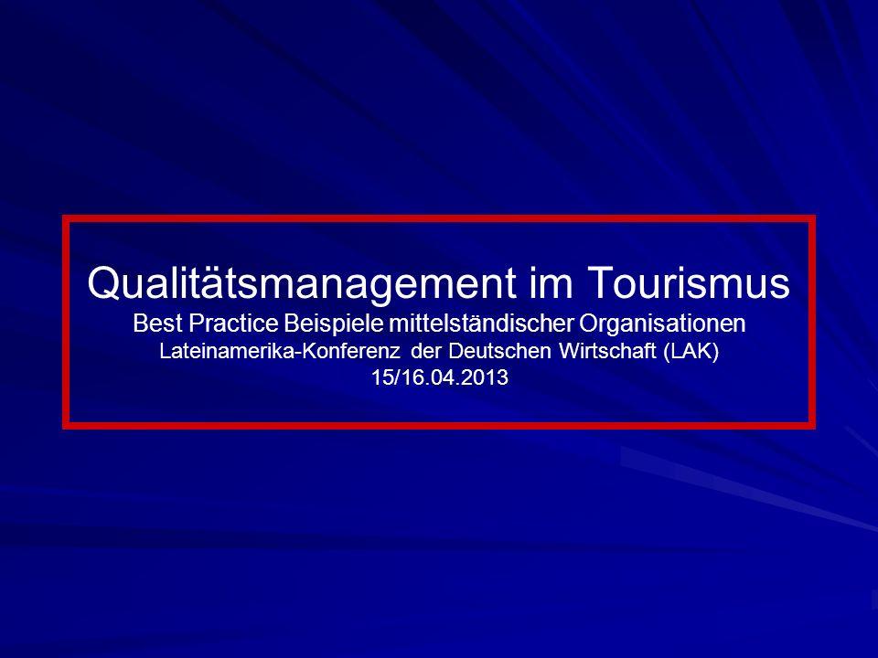 Qualitätsmanagement im Tourismus Best Practice Beispiele mittelständischer Organisationen Lateinamerika-Konferenz der Deutschen Wirtschaft (LAK) 15/16.04.2013