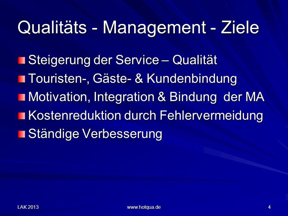 LAK 2013 www.hotqua.de 4 Qualitäts - Management - Ziele Steigerung der Service – Qualität Touristen-, Gäste- & Kundenbindung Motivation, Integration & Bindung der MA Kostenreduktion durch Fehlervermeidung Ständige Verbesserung