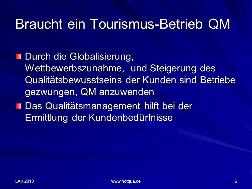 LAK 2013 www.hotqua.de 6 Braucht ein Tourismus-Betrieb QM Durch die Globalisierung, Wettbewerbszunahme, und Steigerung des Qualit ä tsbewusstseins der Kunden sind Betriebe gezwungen, QM anzuwenden Das Qualit ä tsmanagement hilft bei der Ermittlung der Kundenbed ü rfnisse