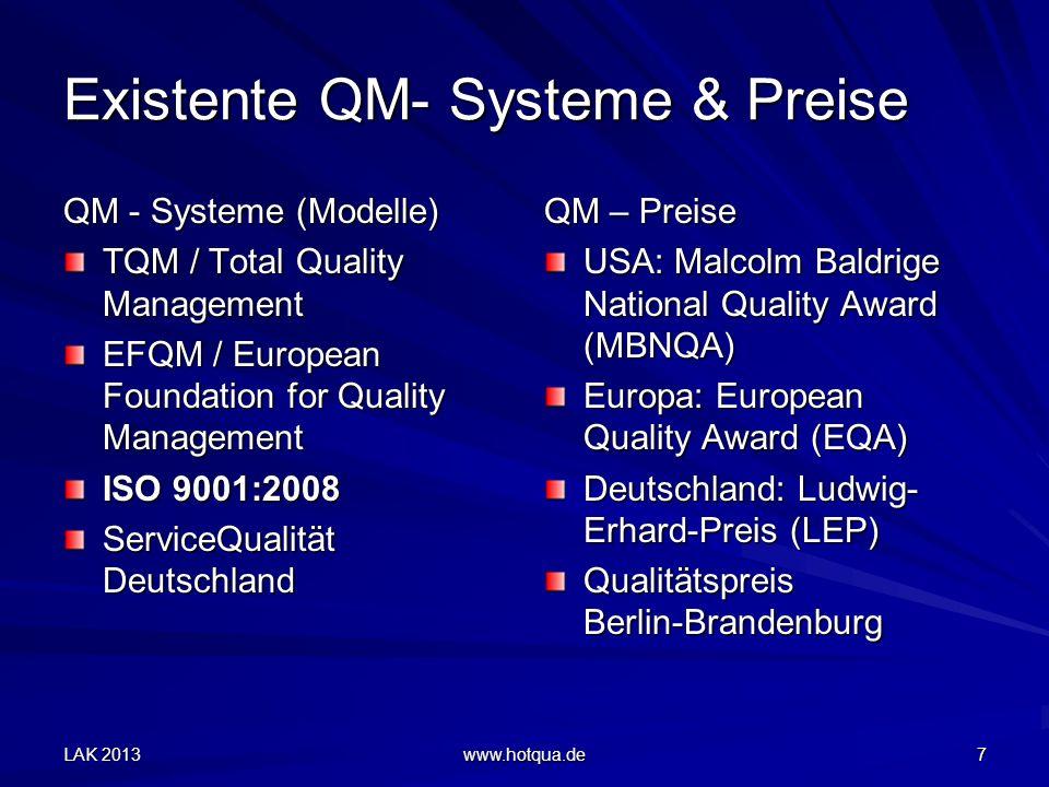 LAK 2013 www.hotqua.de 7 Existente QM- Systeme & Preise QM - Systeme (Modelle) TQM / Total Quality Management EFQM / European Foundation for Quality Management ISO 9001:2008 ServiceQualität Deutschland QM – Preise USA: Malcolm Baldrige National Quality Award (MBNQA) Europa: European Quality Award (EQA) Deutschland: Ludwig- Erhard-Preis (LEP) Qualitätspreis Berlin-Brandenburg