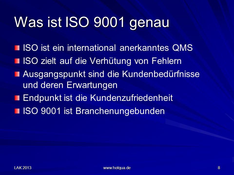 LAK 2013 www.hotqua.de 8 Was ist ISO 9001 genau ISO ist ein international anerkanntes QMS ISO zielt auf die Verhütung von Fehlern Ausgangspunkt sind die Kundenbedürfnisse und deren Erwartungen Endpunkt ist die Kundenzufriedenheit ISO 9001 ist Branchenungebunden