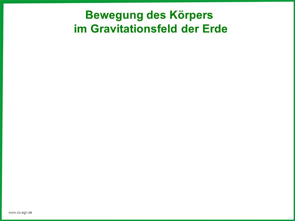 www.cc-agri.de Für die horizontalen und vertikalen Geschwindigkeiten gelten die Gesetzmäßigkeiten der gleichförmigen und beschleunigten Bewegungen.
