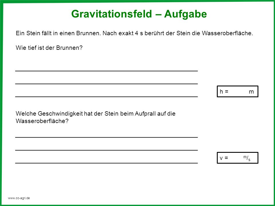 www.cc-agri.de Gravitationsfeld – Aufgabe Ein Stein fällt in einen Brunnen. Nach exakt 4 s berührt der Stein die Wasseroberfläche. Wie tief ist der Br
