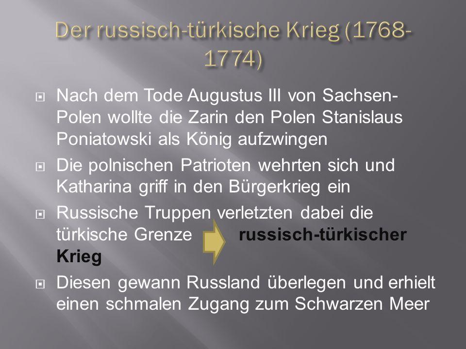 Nach dem Tode Augustus III von Sachsen- Polen wollte die Zarin den Polen Stanislaus Poniatowski als König aufzwingen Die polnischen Patrioten wehrten sich und Katharina griff in den Bürgerkrieg ein Russische Truppen verletzten dabei die türkische Grenze russisch-türkischer Krieg Diesen gewann Russland überlegen und erhielt einen schmalen Zugang zum Schwarzen Meer