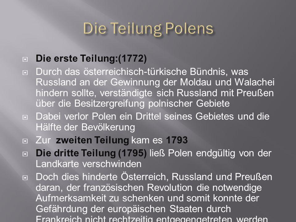 Die erste Teilung:(1772) Durch das österreichisch-türkische Bündnis, was Russland an der Gewinnung der Moldau und Walachei hindern sollte, verständigte sich Russland mit Preußen über die Besitzergreifung polnischer Gebiete Dabei verlor Polen ein Drittel seines Gebietes und die Hälfte der Bevölkerung Zur zweiten Teilung kam es 1793 Die dritte Teilung (1795) ließ Polen endgültig von der Landkarte verschwinden Doch dies hinderte Österreich, Russland und Preußen daran, der französischen Revolution die notwendige Aufmerksamkeit zu schenken und somit konnte der Gefährdung der europäischen Staaten durch Frankreich nicht rechtzeitig entgegengetreten werden