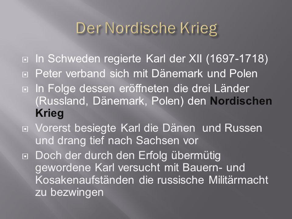In Schweden regierte Karl der XII (1697-1718) Peter verband sich mit Dänemark und Polen In Folge dessen eröffneten die drei Länder (Russland, Dänemark, Polen) den Nordischen Krieg Vorerst besiegte Karl die Dänen und Russen und drang tief nach Sachsen vor Doch der durch den Erfolg übermütig gewordene Karl versucht mit Bauern- und Kosakenaufständen die russische Militärmacht zu bezwingen