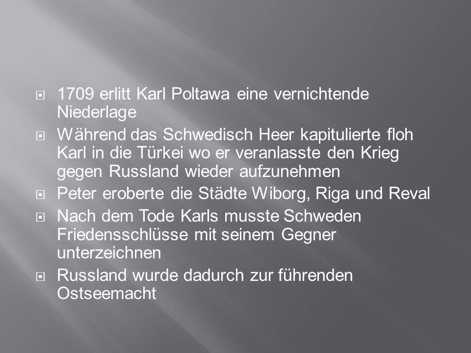 1709 erlitt Karl Poltawa eine vernichtende Niederlage Während das Schwedisch Heer kapitulierte floh Karl in die Türkei wo er veranlasste den Krieg gegen Russland wieder aufzunehmen Peter eroberte die Städte Wiborg, Riga und Reval Nach dem Tode Karls musste Schweden Friedensschlüsse mit seinem Gegner unterzeichnen Russland wurde dadurch zur führenden Ostseemacht