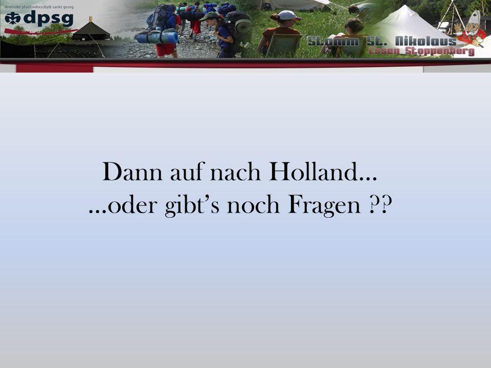 Dann auf nach Holland… …oder gibts noch Fragen ??