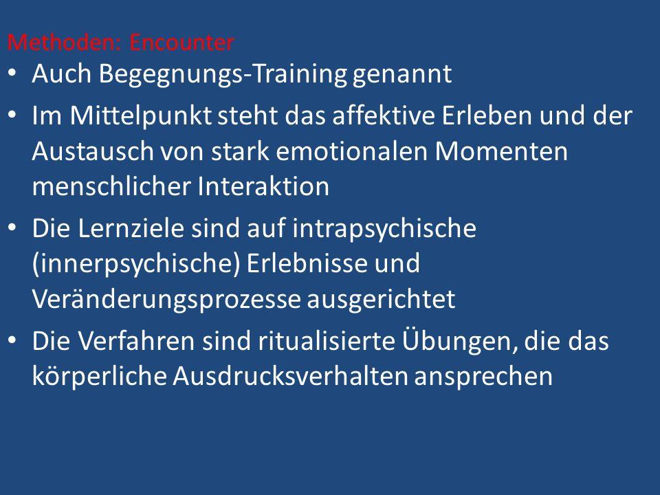 Auch Begegnungs-Training genannt Im Mittelpunkt steht das affektive Erleben und der Austausch von stark emotionalen Momenten menschlicher Interaktion Die Lernziele sind auf intrapsychische (innerpsychische) Erlebnisse und Veränderungsprozesse ausgerichtet Die Verfahren sind ritualisierte Übungen, die das körperliche Ausdrucksverhalten ansprechen Methoden: Encounter