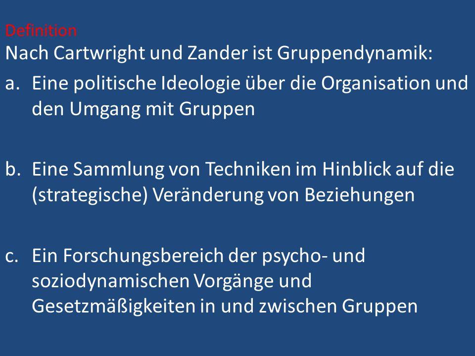 Definition Nach Cartwright und Zander ist Gruppendynamik: a.Eine politische Ideologie über die Organisation und den Umgang mit Gruppen b.Eine Sammlung von Techniken im Hinblick auf die (strategische) Veränderung von Beziehungen c.Ein Forschungsbereich der psycho- und soziodynamischen Vorgänge und Gesetzmäßigkeiten in und zwischen Gruppen