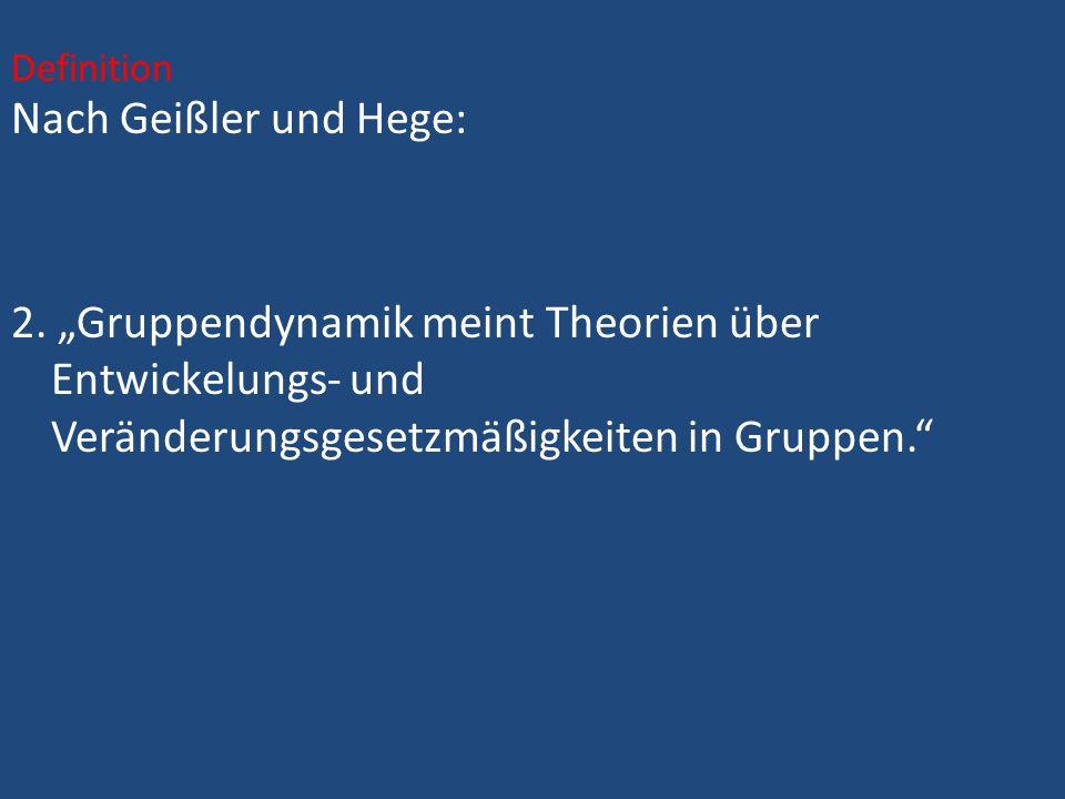 Nach Geißler und Hege: 2. Gruppendynamik meint Theorien über Entwickelungs- und Veränderungsgesetzmäßigkeiten in Gruppen. Definition