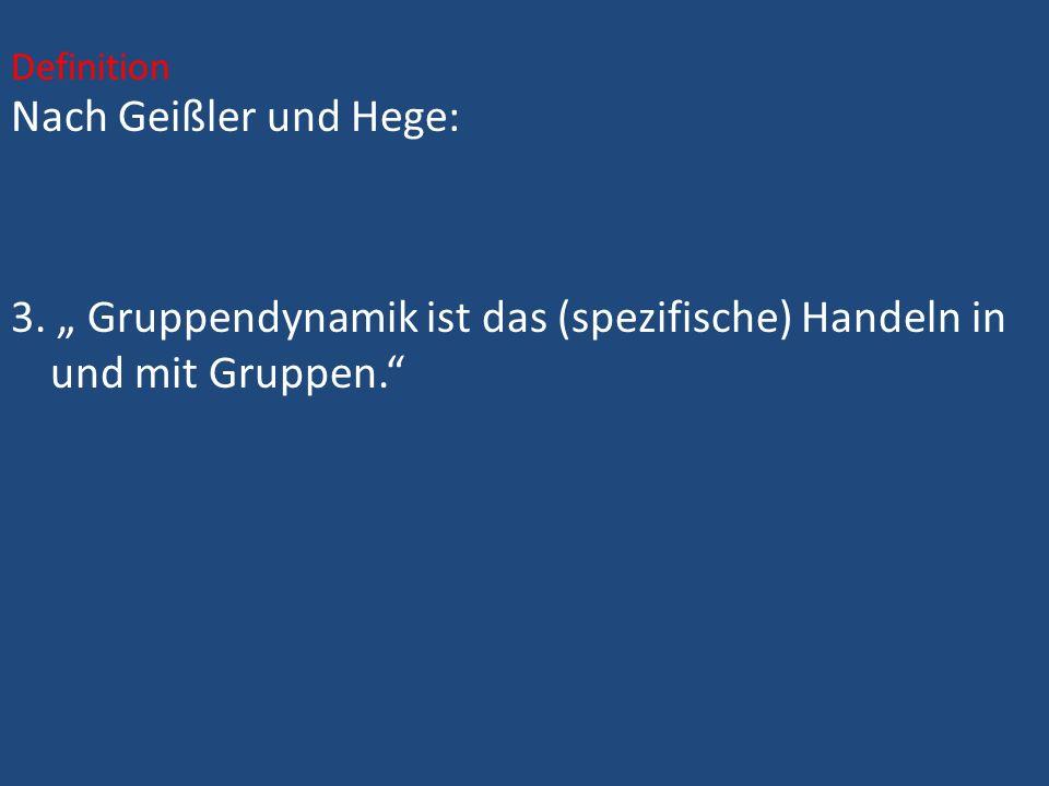 Nach Geißler und Hege: 3. Gruppendynamik ist das (spezifische) Handeln in und mit Gruppen. Definition