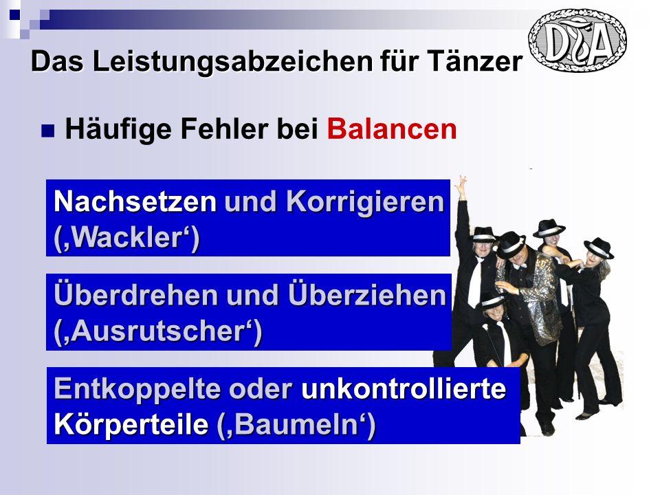 Das Leistungsabzeichen für Tänzer Häufige Fehler bei Balancen Nachsetzen und Korrigieren (Wackler) Entkoppelte oder unkontrollierte Körperteile (Baumeln) Überdrehen und Überziehen (Ausrutscher)