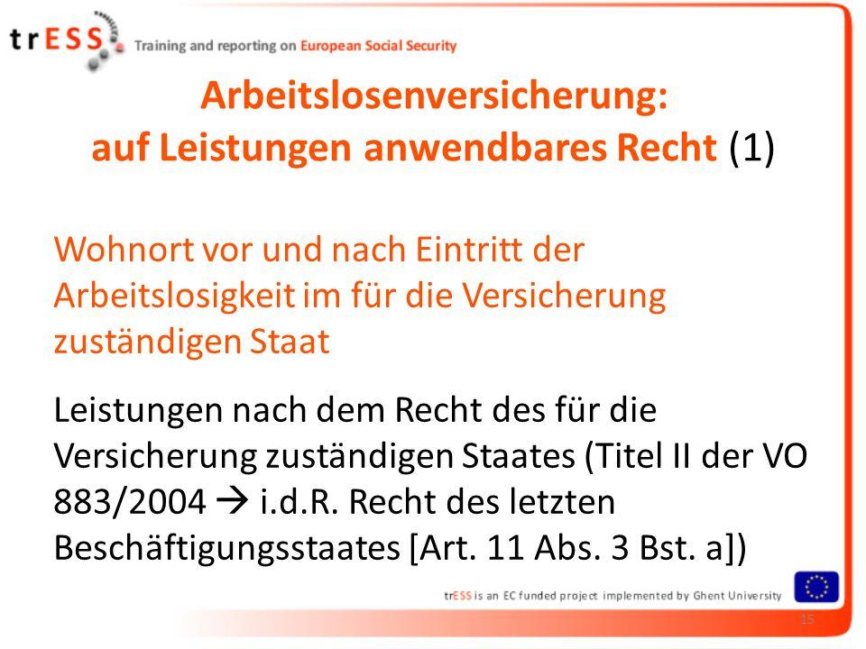 Arbeitslosenversicherung: auf Leistungen anwendbares Recht (1) Wohnort vor und nach Eintritt der Arbeitslosigkeit im für die Versicherung zuständigen Staat Leistungen nach dem Recht des für die Versicherung zuständigen Staates (Titel II der VO 883/2004 i.d.R.