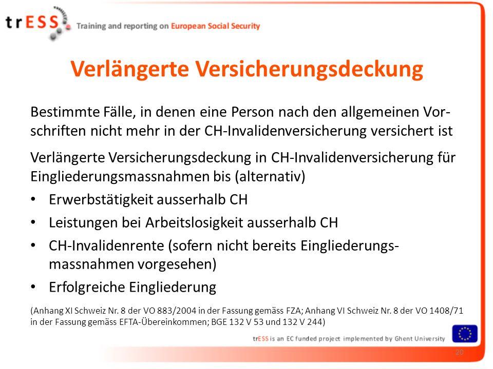 Verlängerte Versicherungsdeckung Bestimmte Fälle, in denen eine Person nach den allgemeinen Vor- schriften nicht mehr in der CH-Invalidenversicherung versichert ist Verlängerte Versicherungsdeckung in CH-Invalidenversicherung für Eingliederungsmassnahmen bis (alternativ) Erwerbstätigkeit ausserhalb CH Leistungen bei Arbeitslosigkeit ausserhalb CH CH-Invalidenrente (sofern nicht bereits Eingliederungs- massnahmen vorgesehen) Erfolgreiche Eingliederung (Anhang XI Schweiz Nr.