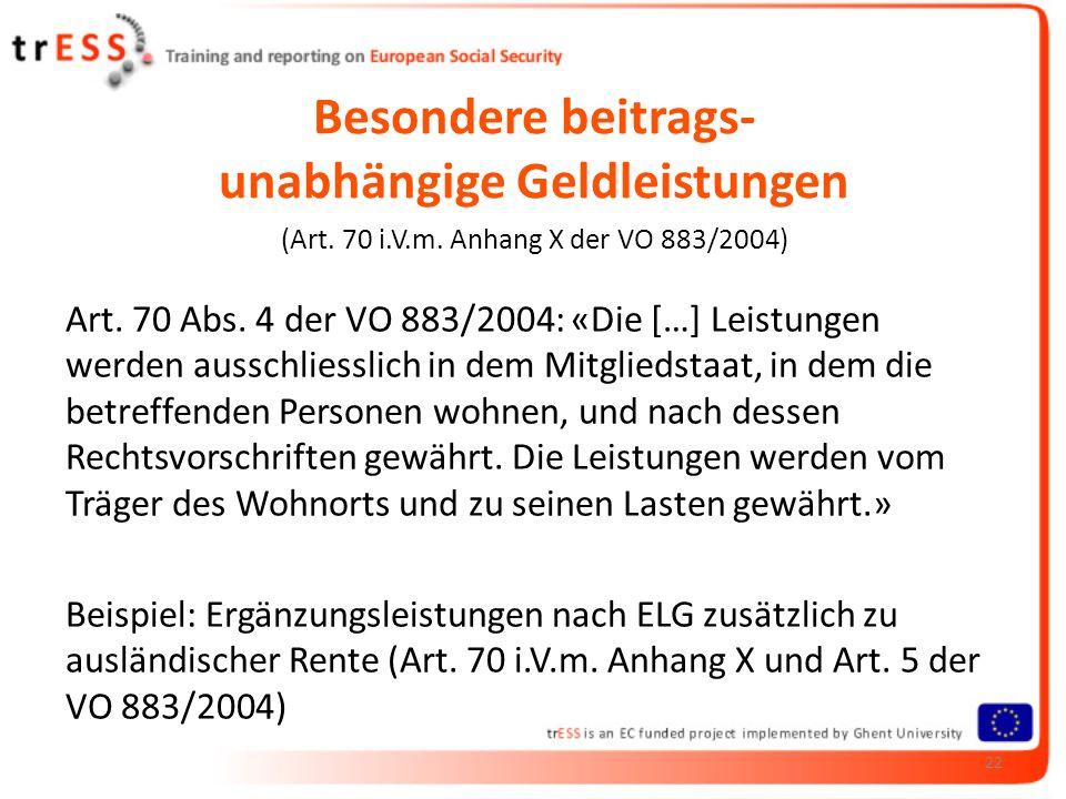 Besondere beitrags- unabhängige Geldleistungen (Art. 70 i.V.m. Anhang X der VO 883/2004) Art. 70 Abs. 4 der VO 883/2004: «Die […] Leistungen werden au