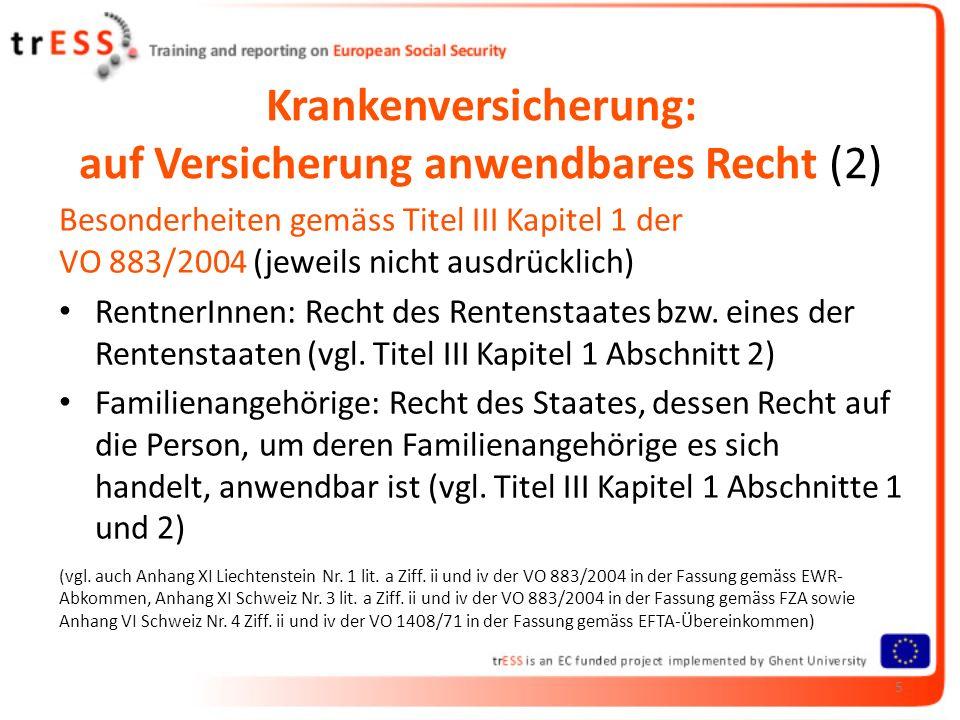 Krankenversicherung: auf Versicherung anwendbares Recht (2) Besonderheiten gemäss Titel III Kapitel 1 der VO 883/2004 (jeweils nicht ausdrücklich) RentnerInnen: Recht des Rentenstaates bzw.