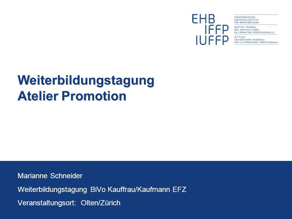 Weiterbildungstagung Atelier Promotion Marianne Schneider Weiterbildungstagung BiVo Kauffrau/Kaufmann EFZ Veranstaltungsort: Olten/Zürich