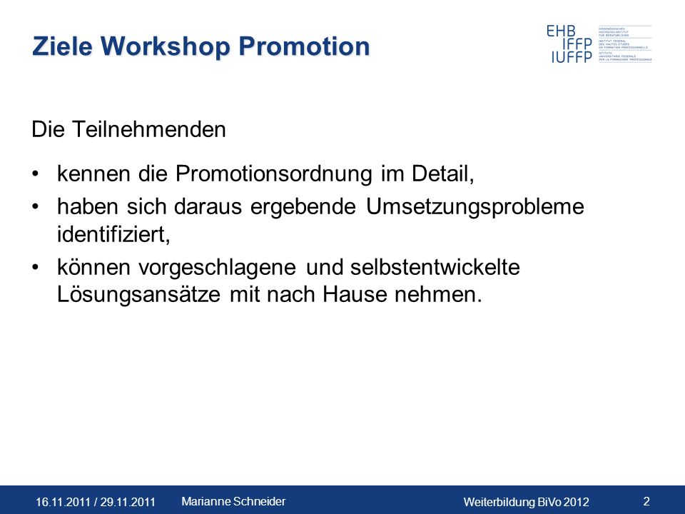 16.11.2011 / 29.11.2011Weiterbildung BiVo 2012 2Marianne Schneider Ziele Workshop Promotion Die Teilnehmenden kennen die Promotionsordnung im Detail,