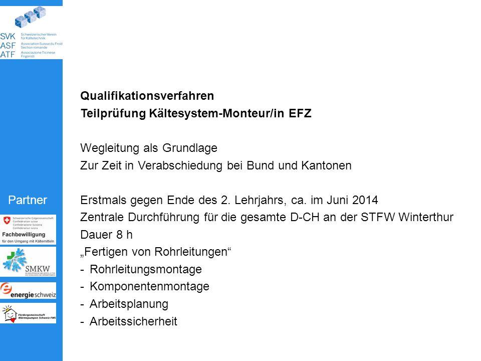 Partner Qualifikationsverfahren Teilprüfung Kältesystem-Monteur/in EFZ Wegleitung als Grundlage Zur Zeit in Verabschiedung bei Bund und Kantonen Erstmals gegen Ende des 2.