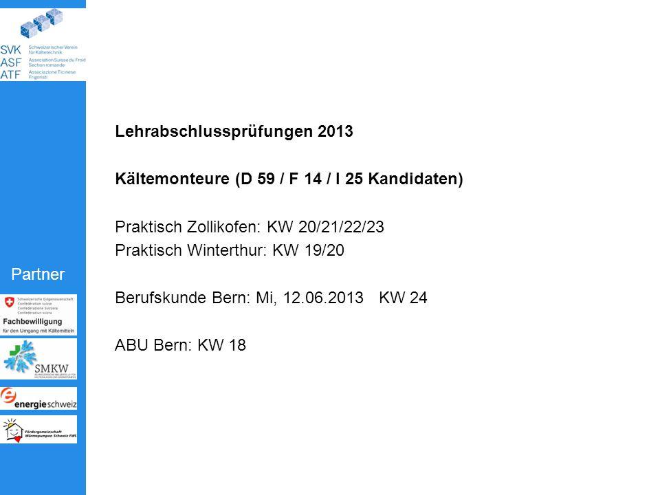 Partner Lehrabschlussprüfungen 2013 Kältemonteure (D 59 / F 14 / I 25 Kandidaten) Praktisch Zollikofen: KW 20/21/22/23 Praktisch Winterthur: KW 19/20 Berufskunde Bern: Mi, 12.06.2013 KW 24 ABU Bern: KW 18