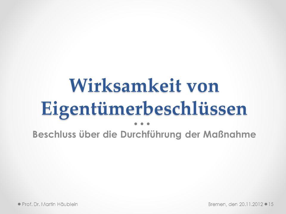Wirksamkeit von Eigentümerbeschlüssen Beschluss über die Durchführung der Maßnahme Prof. Dr. Martin Häublein15Bremen, den 20.11.2012