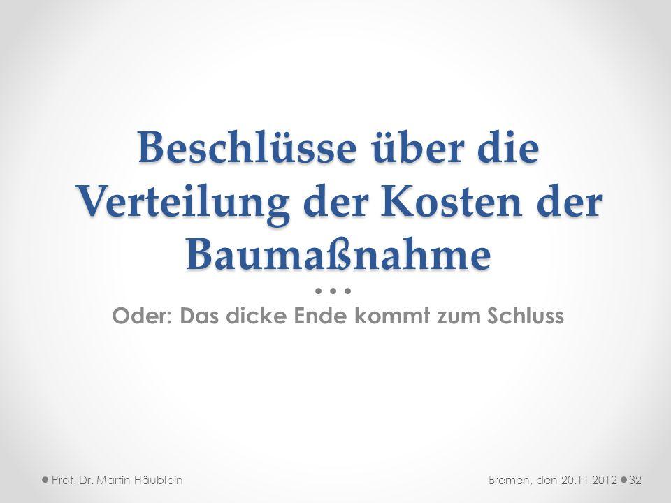 Beschlüsse über die Verteilung der Kosten der Baumaßnahme Oder: Das dicke Ende kommt zum Schluss Prof. Dr. Martin Häublein32Bremen, den 20.11.2012