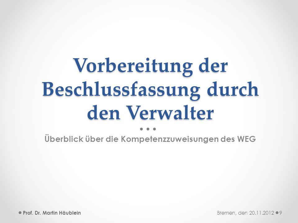 Vorbereitung der Beschlussfassung durch den Verwalter Überblick über die Kompetenzzuweisungen des WEG Prof. Dr. Martin Häublein9Bremen, den 20.11.2012