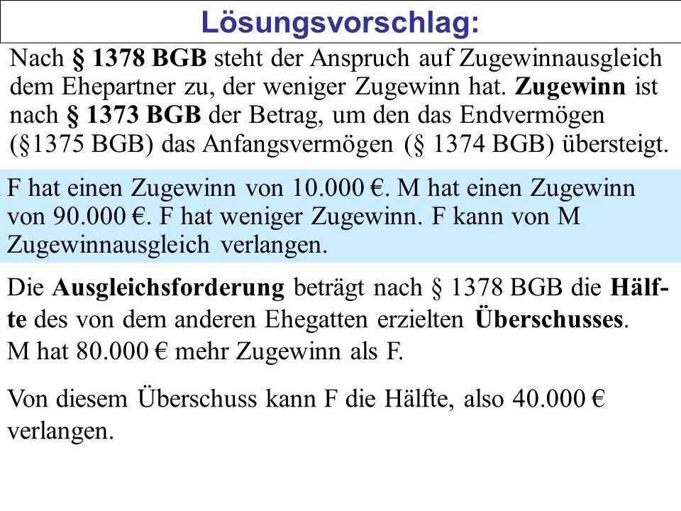 Lösungsvorschlag: Nach § 1378 BGB steht der Anspruch auf Zugewinnausgleich dem Ehepartner zu, der weniger Zugewinn hat. Zugewinn ist nach § 1373 BGB d