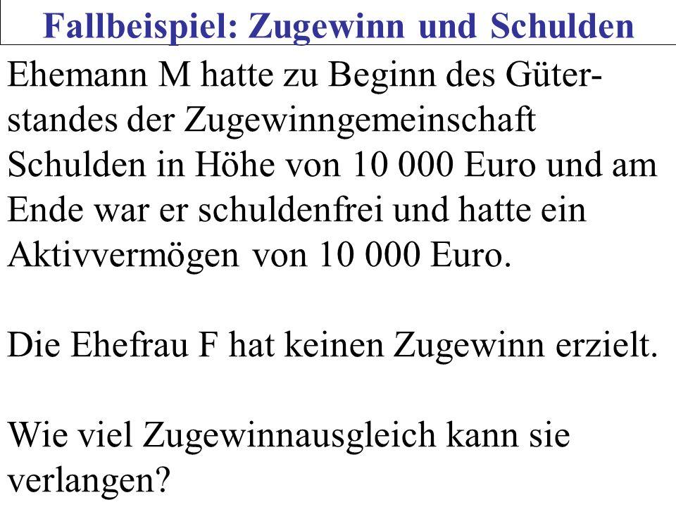 Fallbeispiel: Zugewinn und Schulden Ehemann M hatte zu Beginn des Güter- standes der Zugewinngemeinschaft Schulden in Höhe von 10 000 Euro und am Ende