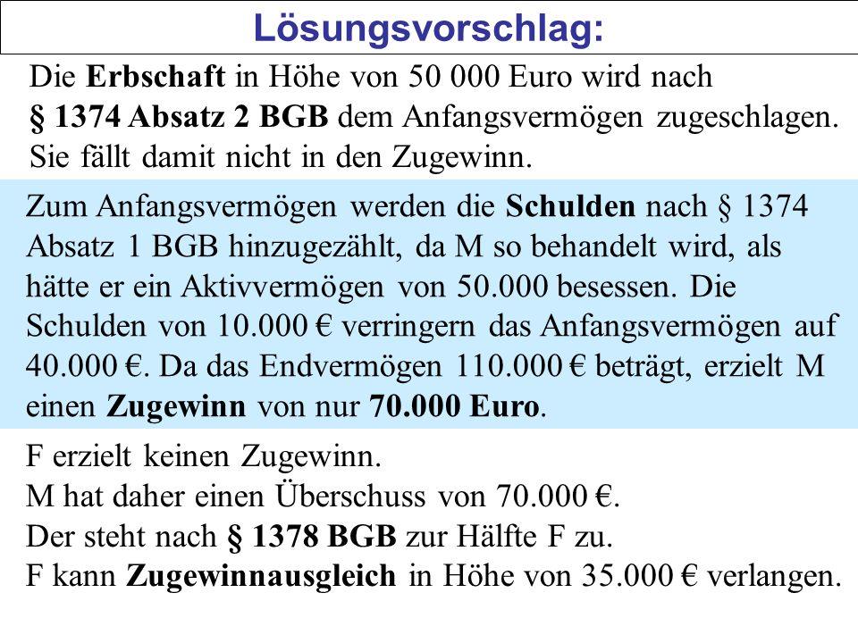 Lösungsvorschlag: Die Erbschaft in Höhe von 50 000 Euro wird nach § 1374 Absatz 2 BGB dem Anfangsvermögen zugeschlagen. Sie fällt damit nicht in den Z