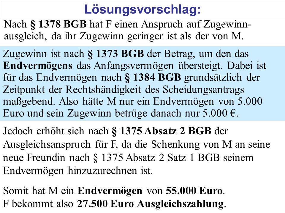 Lösungsvorschlag: Nach § 1378 BGB hat F einen Anspruch auf Zugewinn- ausgleich, da ihr Zugewinn geringer ist als der von M. Zugewinn ist nach § 1373 B