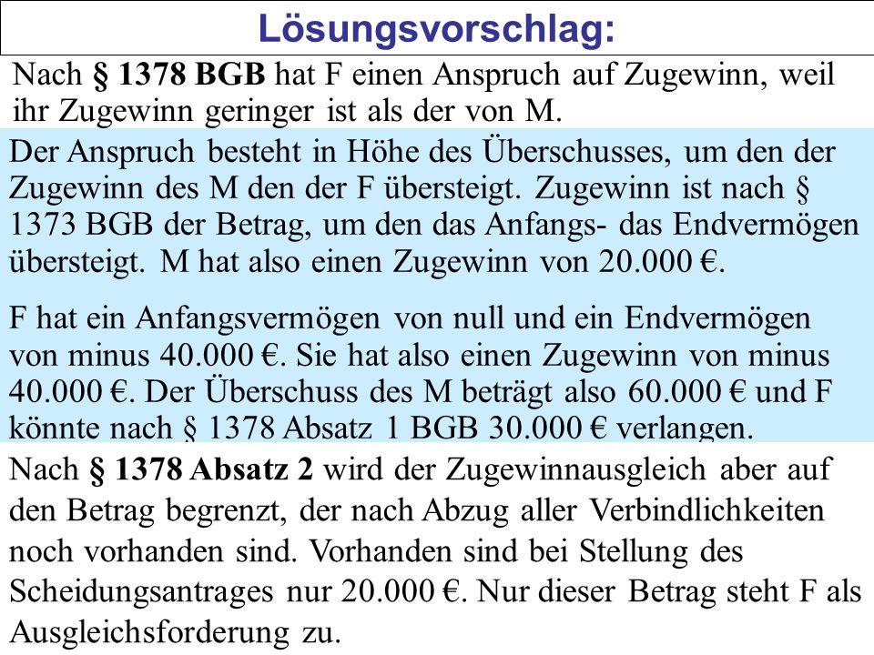 Lösungsvorschlag: Nach § 1378 BGB hat F einen Anspruch auf Zugewinn, weil ihr Zugewinn geringer ist als der von M. Der Anspruch besteht in Höhe des Üb