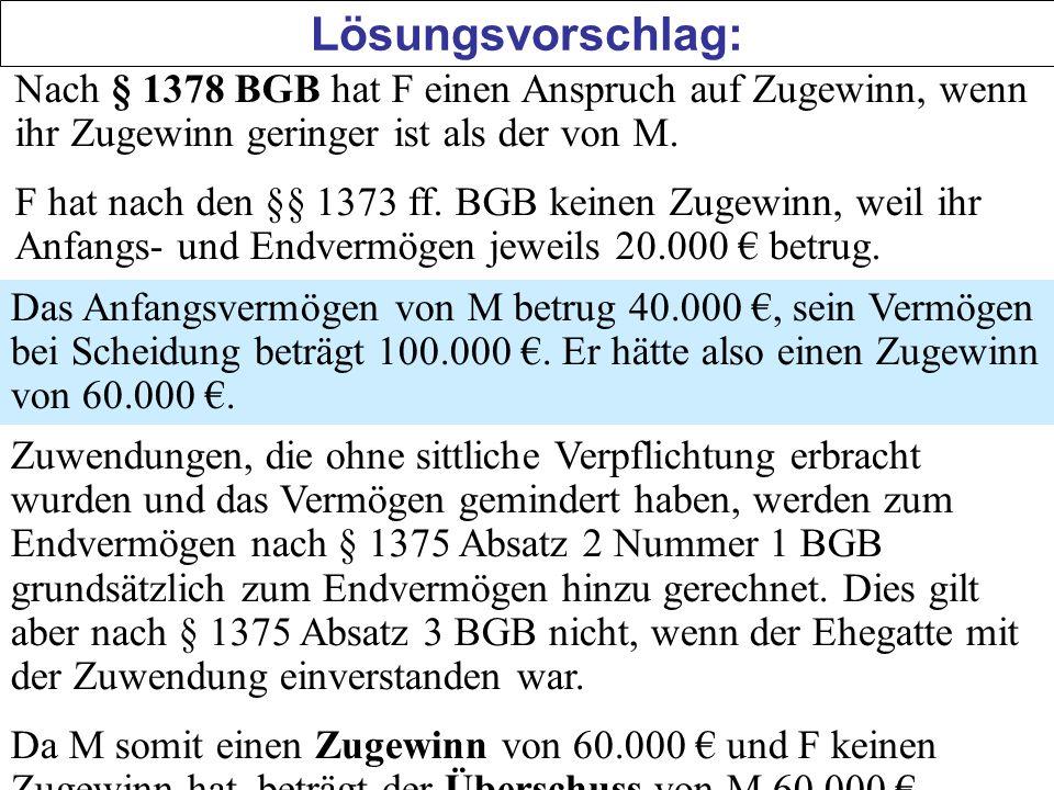 Lösungsvorschlag: Nach § 1378 BGB hat F einen Anspruch auf Zugewinn, wenn ihr Zugewinn geringer ist als der von M. F hat nach den §§ 1373 ff. BGB kein