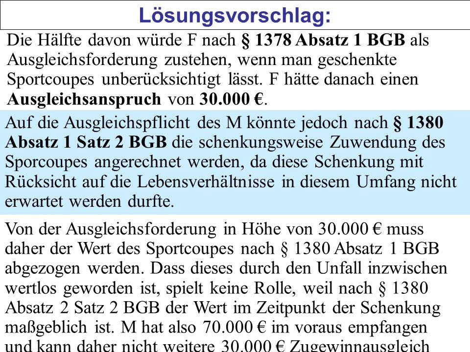 Lösungsvorschlag: Die Hälfte davon würde F nach § 1378 Absatz 1 BGB als Ausgleichsforderung zustehen, wenn man geschenkte Sportcoupes unberücksichtigt