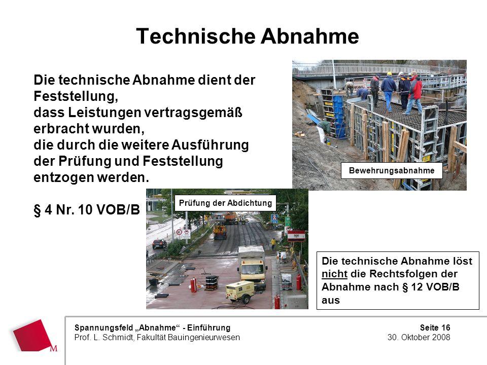 Seite 16 30. Oktober 2008 Spannungsfeld Abnahme - Einführung Prof. L. Schmidt, Fakultät Bauingenieurwesen Technische Abnahme Die technische Abnahme lö