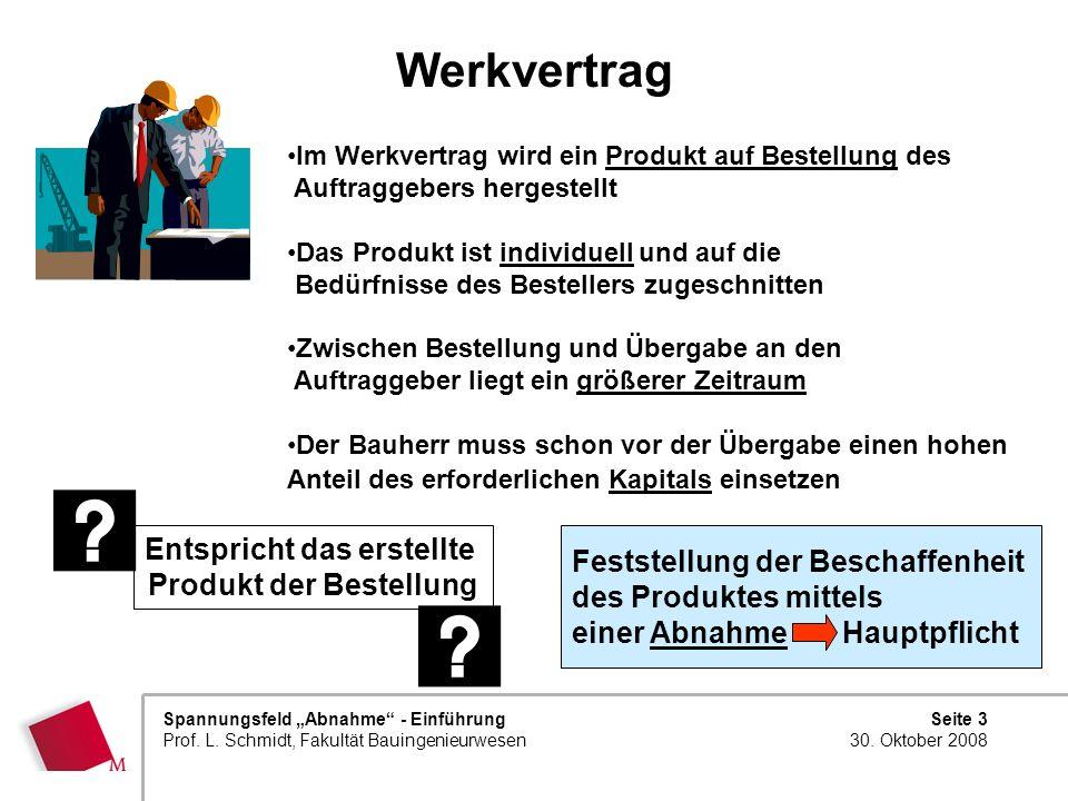 Seite 3 30. Oktober 2008 Spannungsfeld Abnahme - Einführung Prof. L. Schmidt, Fakultät Bauingenieurwesen Werkvertrag Im Werkvertrag wird ein Produkt a