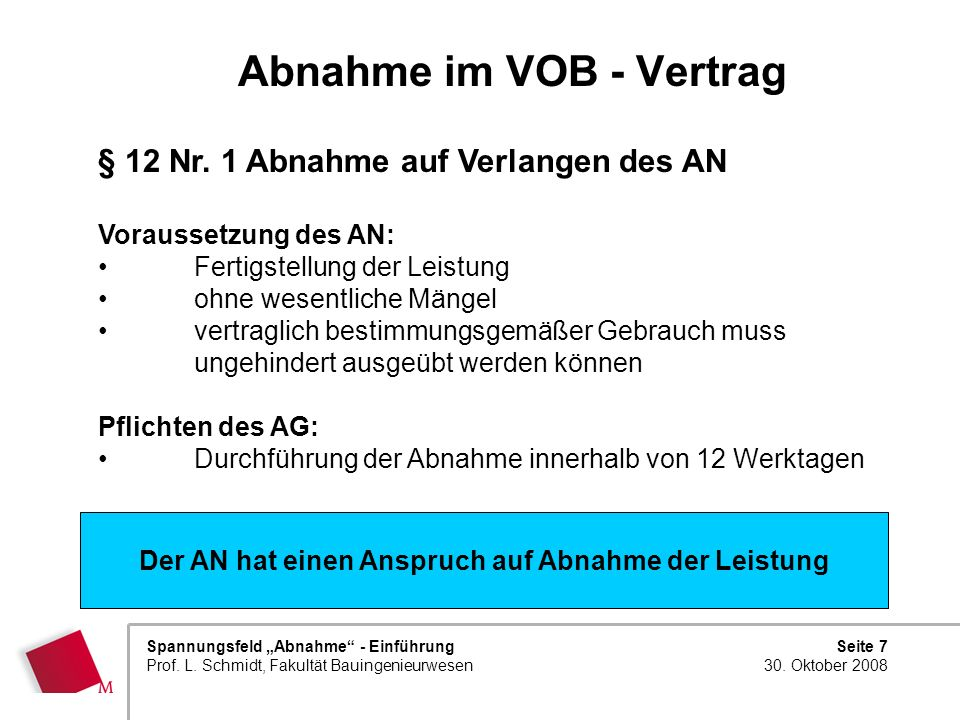 Seite 7 30. Oktober 2008 Spannungsfeld Abnahme - Einführung Prof. L. Schmidt, Fakultät Bauingenieurwesen Abnahme im VOB - Vertrag § 12 Nr. 1 Abnahme a