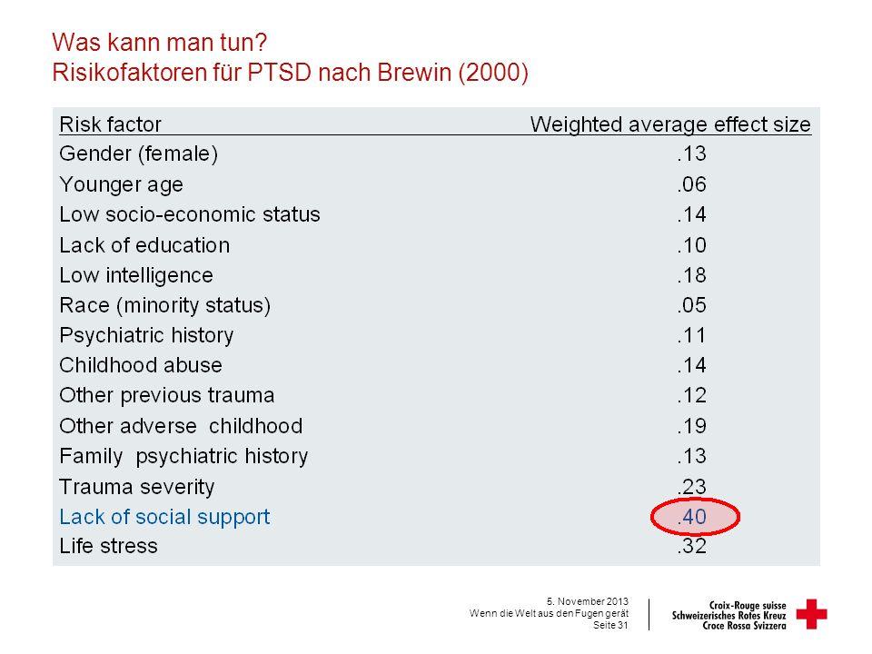 Was kann man tun? Risikofaktoren für PTSD nach Brewin (2000) 5. November 2013 Wenn die Welt aus den Fugen gerät Seite 31