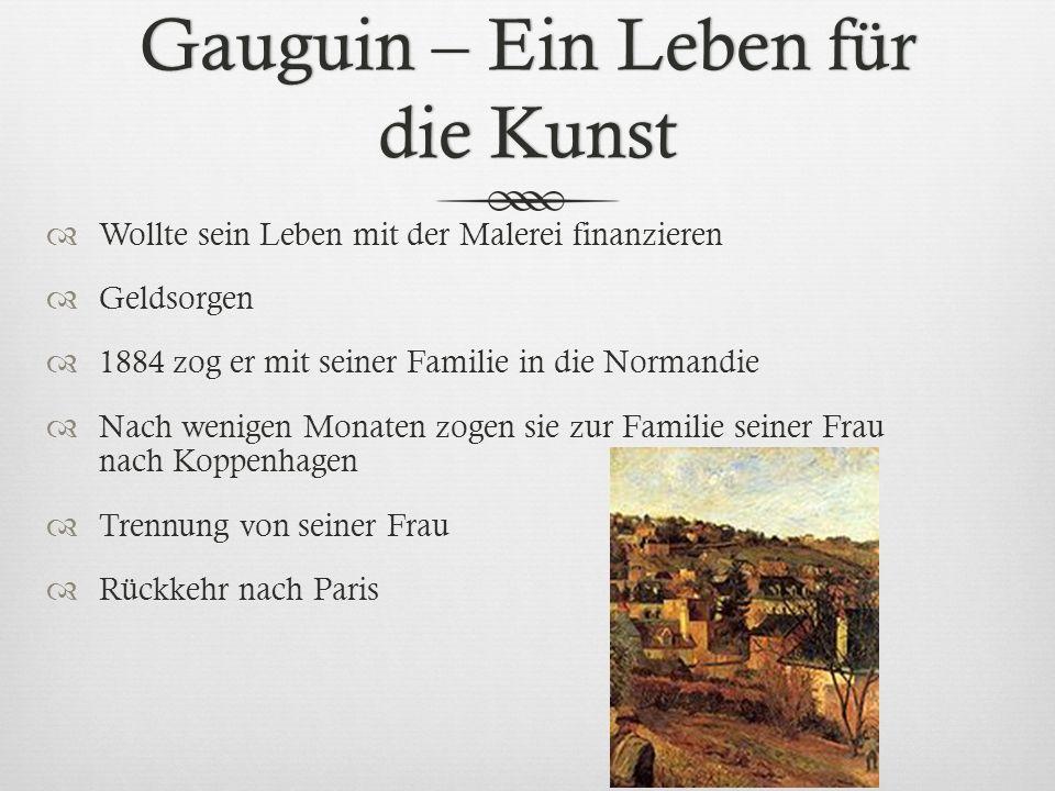 Gauguin – Ein Leben für die Kunst Wollte sein Leben mit der Malerei finanzieren Geldsorgen 1884 zog er mit seiner Familie in die Normandie Nach wenige