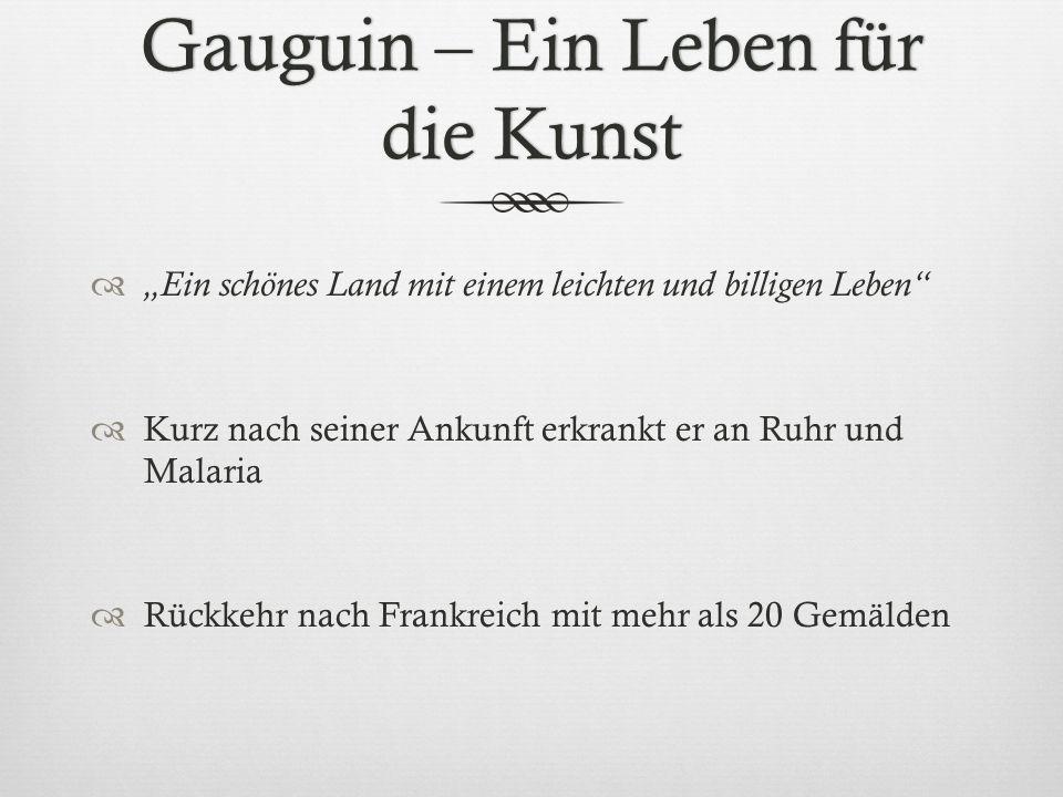 Gauguin – Ein Leben für die Kunst Ein schönes Land mit einem leichten und billigen Leben Kurz nach seiner Ankunft erkrankt er an Ruhr und Malaria Rück